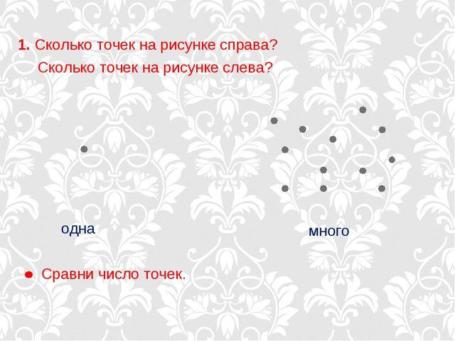 Сколько точек на рисунке слева? Сравни число точек. одна много 1. Сколько точ...
