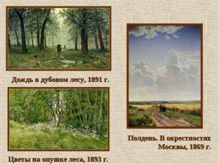 Дождь в дубовом лесу, 1891 г. Цветы на опушке леса, 1893 г. Полдень. В окрес