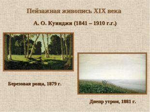 Пейзажная живопись XIX века А. О. Куинджи (1841 – 1910 г.г.) Березовая роща,