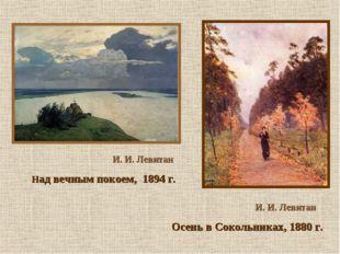 И. И. Левитан Осень в Сокольниках, 1880 г. И. И. Левитан Над вечным покоем,