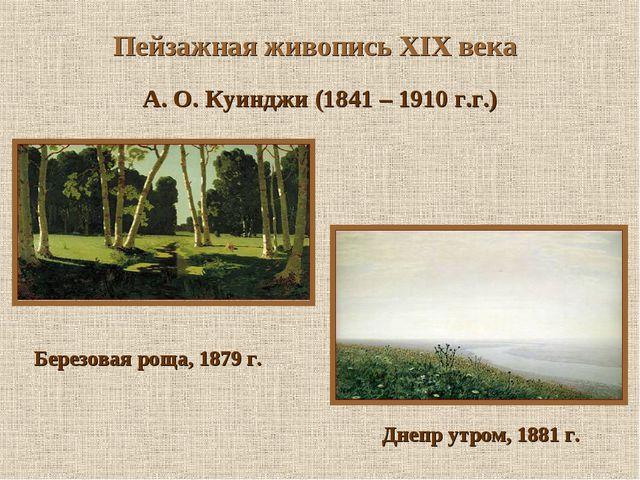 Пейзажная живопись XIX века А. О. Куинджи (1841 – 1910 г.г.) Березовая роща,...