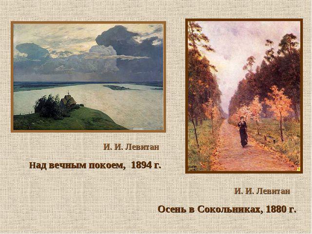 И. И. Левитан Осень в Сокольниках, 1880 г. И. И. Левитан Над вечным покоем,...