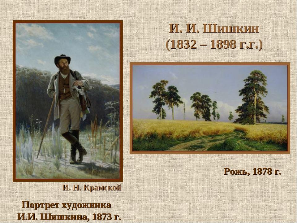И. И. Шишкин (1832 – 1898 г.г.) И. Н. Крамской Портрет художника И.И. Шишкин...