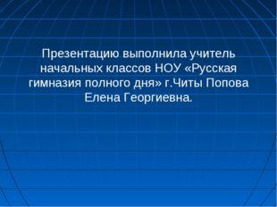 Презентацию выполнила учитель начальных классов НОУ «Русская гимназия полного