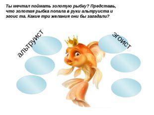 альтруист эгоист Ты мечтал поймать золотую рыбку? Представь, что золотая рыб