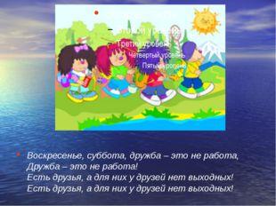 Воскресенье, суббота, дружба – это не работа, Дружба – это не работа! Есть др