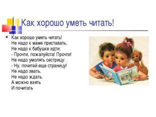 Как хорошо уметь читать! Как хорошо уметь читать! Не надо к маме приставать,