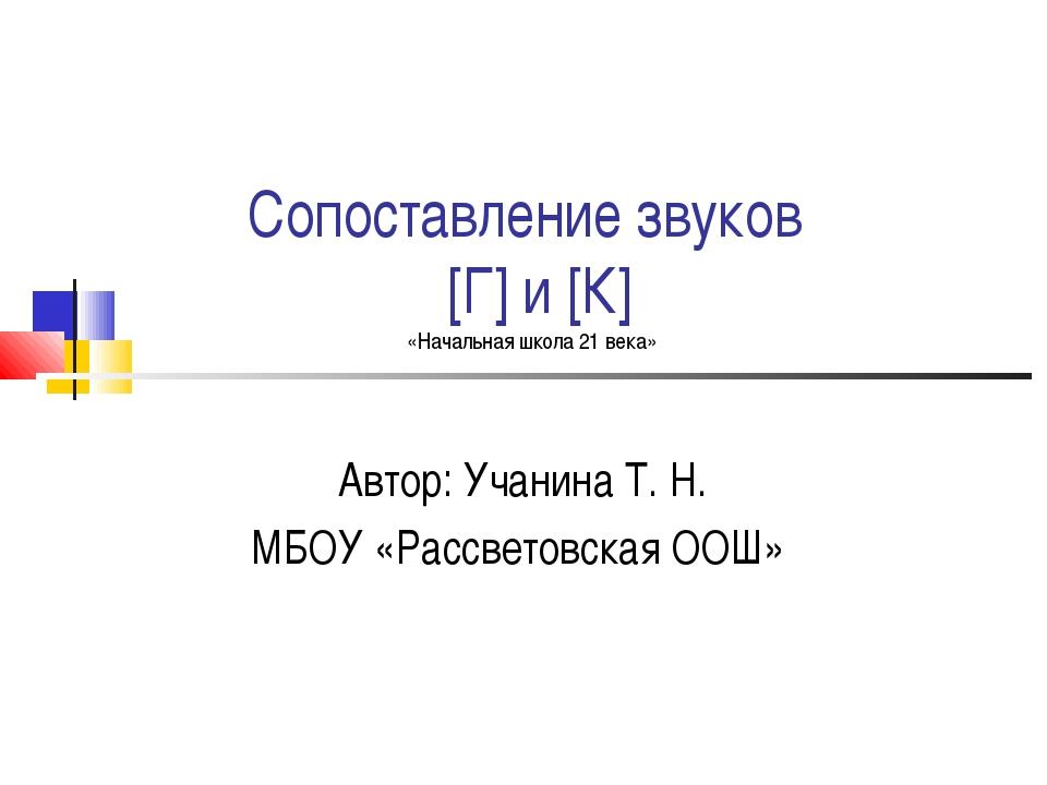 Сопоставление звуков [Г] и [К] «Начальная школа 21 века» Автор: Учанина Т. Н....
