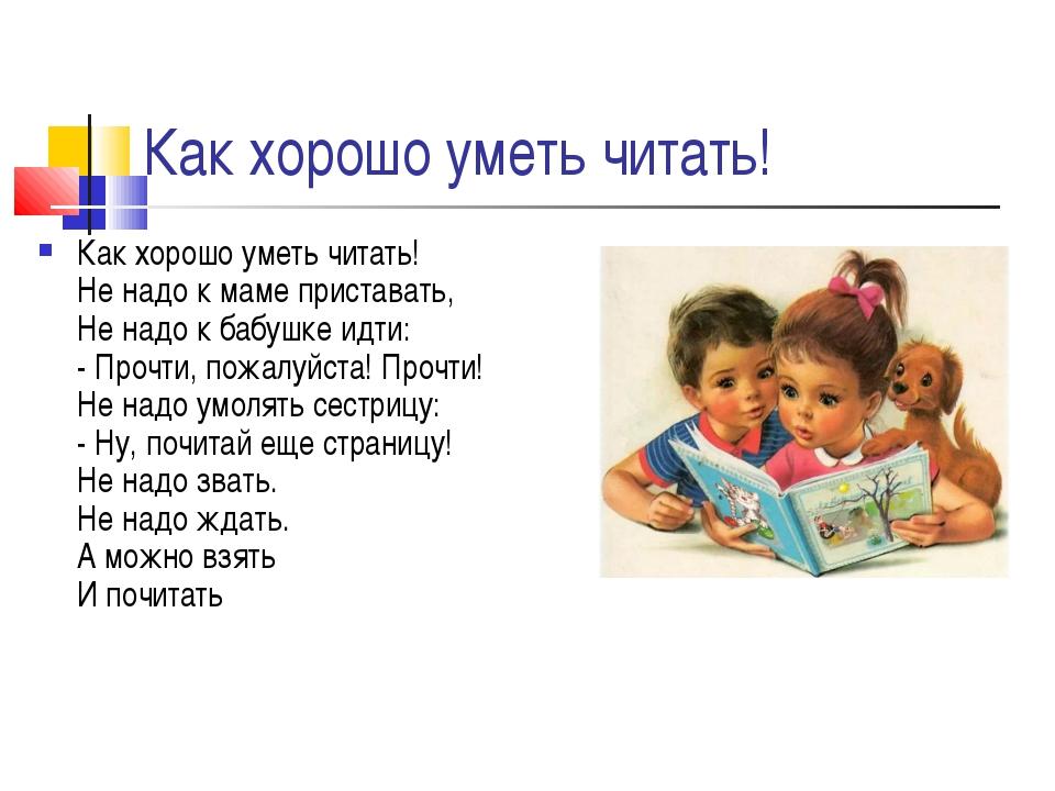 Как хорошо уметь читать! Как хорошо уметь читать! Не надо к маме приставать,...
