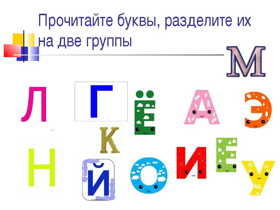 Прочитайте буквы, разделите их на две группы