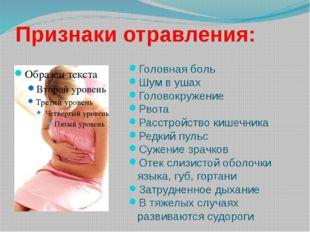 Признаки отравления: Головная боль Шум в ушах Головокружение Рвота Расстройст