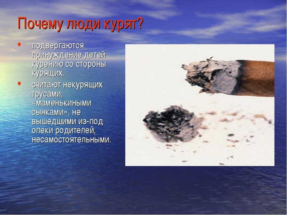 Почему люди курят? подвергаются принуждение детей курению со стороны курящих....