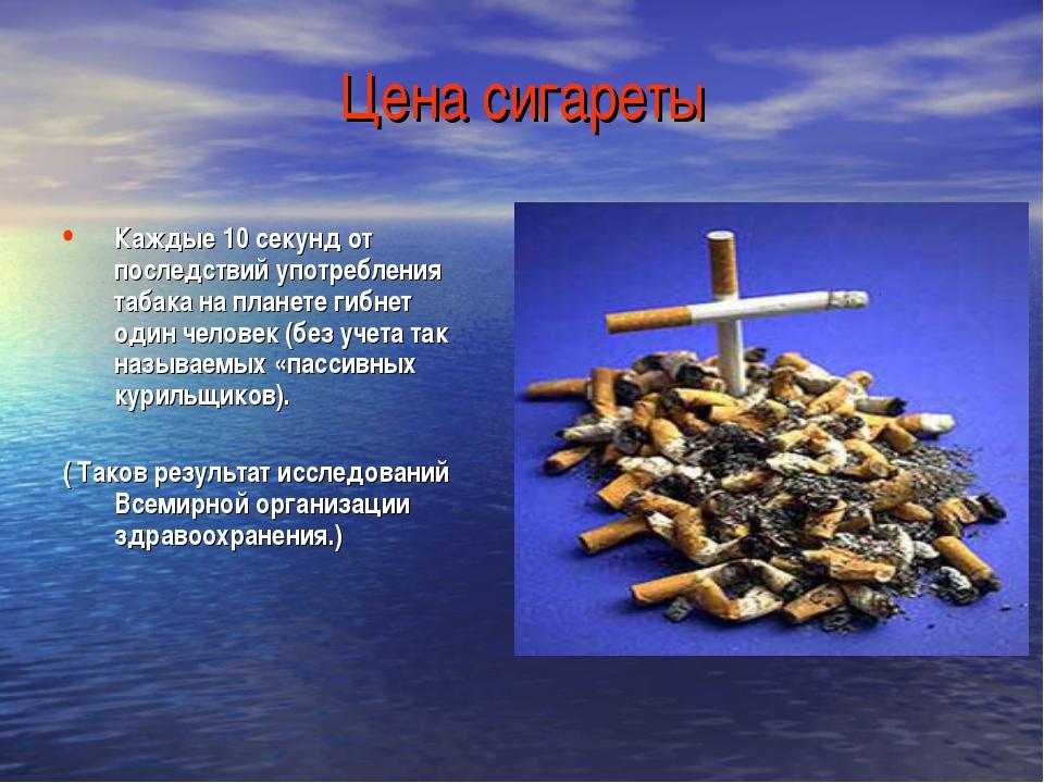 Цена сигареты Каждые 10 секунд от последствий употребления табака на планете...