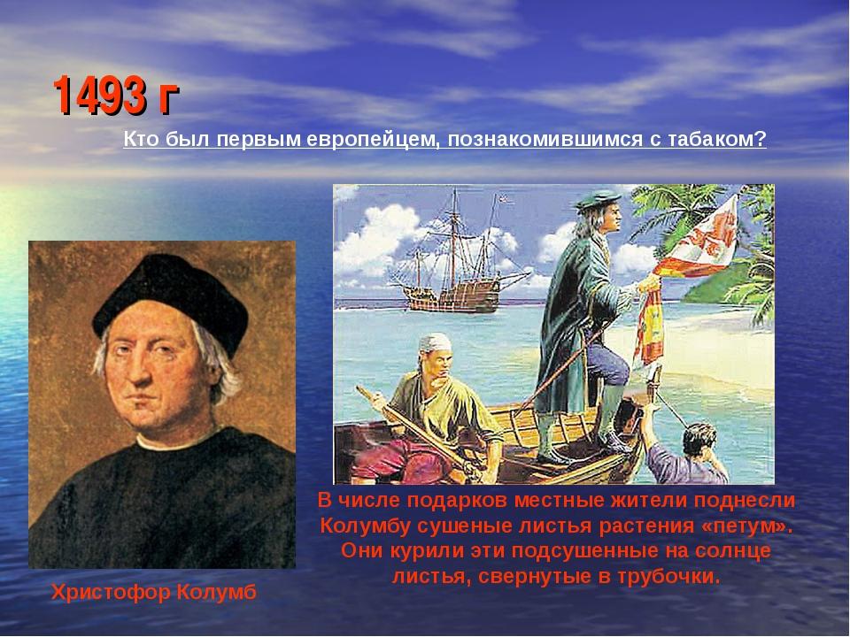 1493 г Кто был первым европейцем, познакомившимся с табаком? Христофор Колумб...