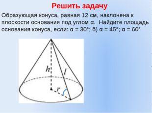 Решить задачу Образующая конуса, равная 12 см, наклонена к плоскости основани