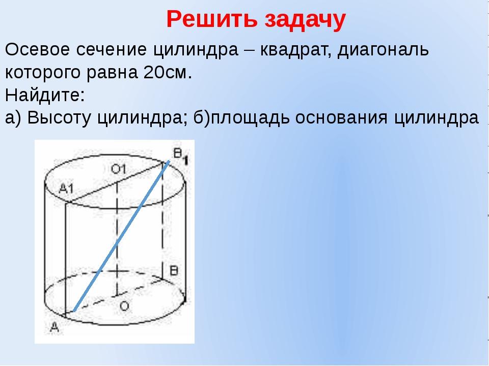 Решить задачу Осевое сечение цилиндра – квадрат, диагональ которого равна 20с...