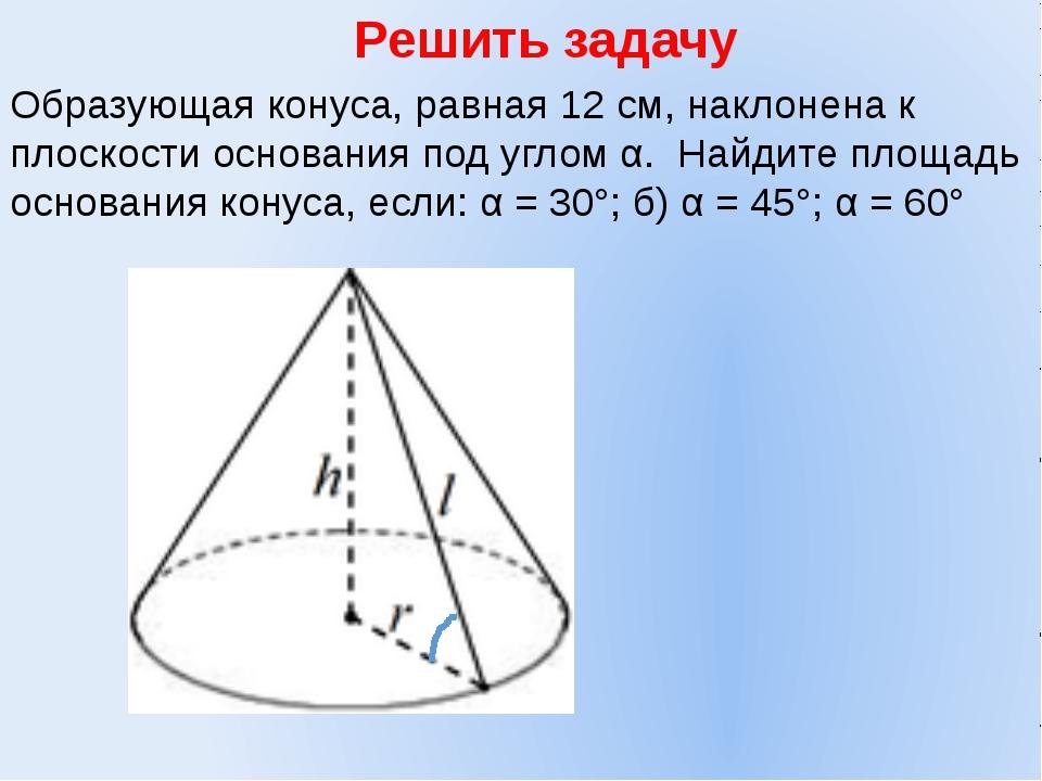 Решить задачу Образующая конуса, равная 12 см, наклонена к плоскости основани...