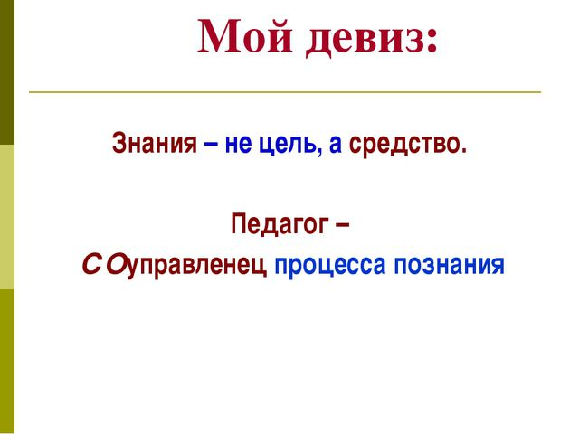 Мой девиз: Знания – не цель, а средство. Педагог – СОуправленец процесса позн...