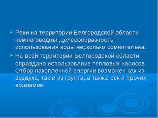 Реки на территории Белгородской области немноговодны ,целесообразность исполь