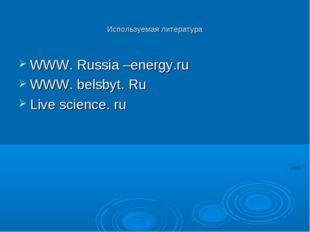 Используемая литература WWW. Russia –energy.ru WWW. belsbyt. Ru Live science.