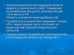 Электроэнергетика Белгородской области развита относительно слабо. Суммарная