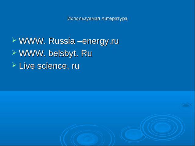 Используемая литература WWW. Russia –energy.ru WWW. belsbyt. Ru Live science....