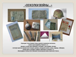 «ОСКОЛКИ ВОЙНЫ…» В фондах Уголка Боевой Славы хранятся подлинные экспонаты: