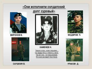 «Они исполнили солдатский долг суровый» УРАКОВ Д. САУШКИН В. ФЕДЯРОВ П. КАМЕН