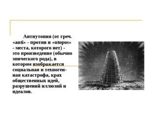 Антиутопия (от греч. «anti» - против и «utopos» - места, которого нет) - это