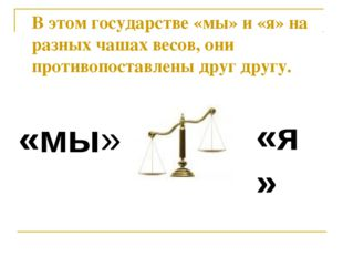 «мы» «я» В этом государстве «мы» и «я» на разных чашах весов, они противопост