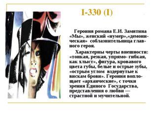 I-330 (I) Героиня романа Е.И. Замятина «Мы», женский «нумер»,«демони-ческая»