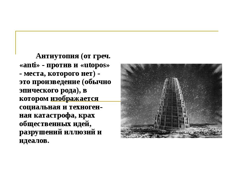 Антиутопия (от греч. «anti» - против и «utopos» - места, которого нет) - это...