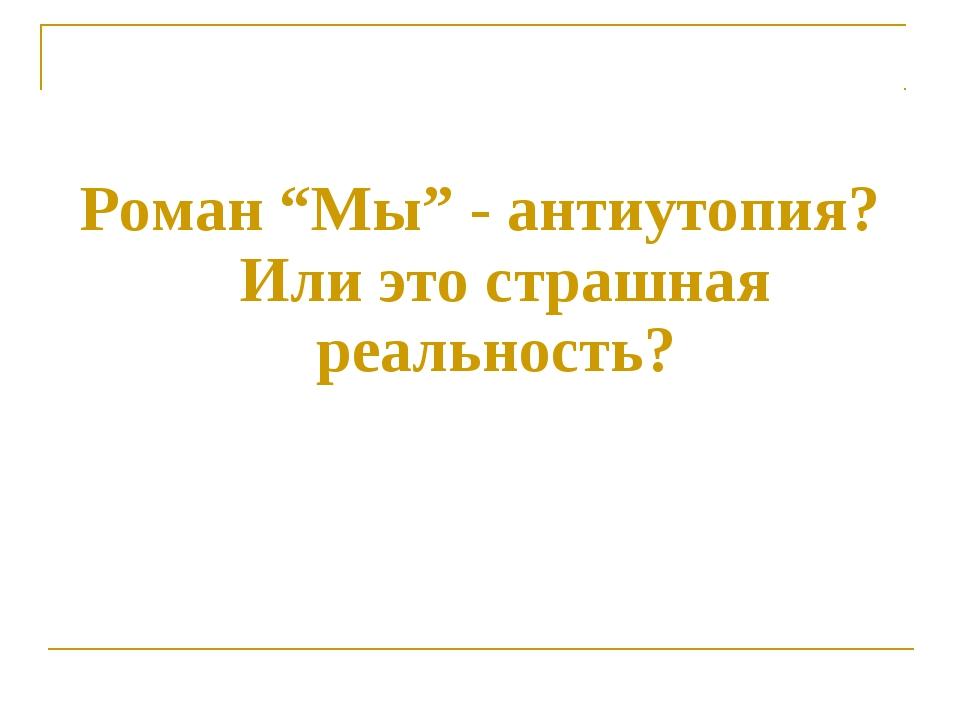 """Роман """"Мы"""" - антиутопия? Или это страшная реальность?"""