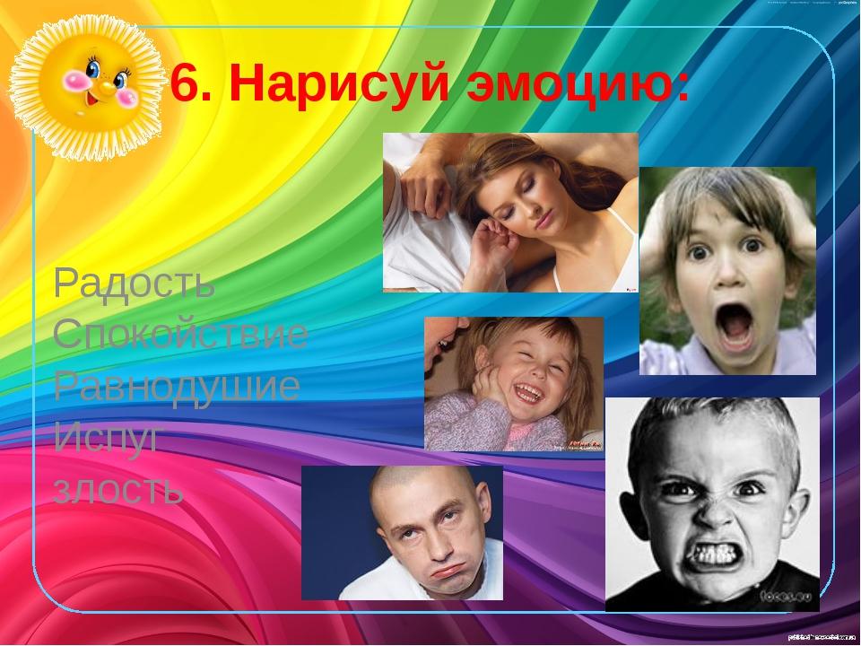 6. Нарисуй эмоцию: Радость Спокойствие Равнодушие Испуг злость