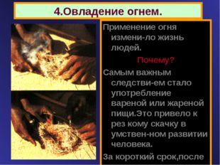 4.Овладение огнем. Применение огня измени-ло жизнь людей. Почему? Самым важны
