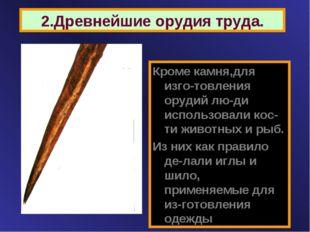 2.Древнейшие орудия труда. Кроме камня,для изго-товления орудий лю-ди использ