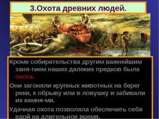 3.Охота древних людей. Кроме собирательства другим важнейшим заня-тием наших