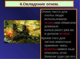 4.Овладение огнем. Очень часто для охоты люди использовали огонь-они обжигали