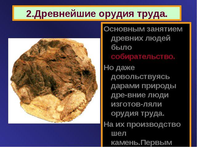 2.Древнейшие орудия труда. Основным занятием древних людей было собирательств...
