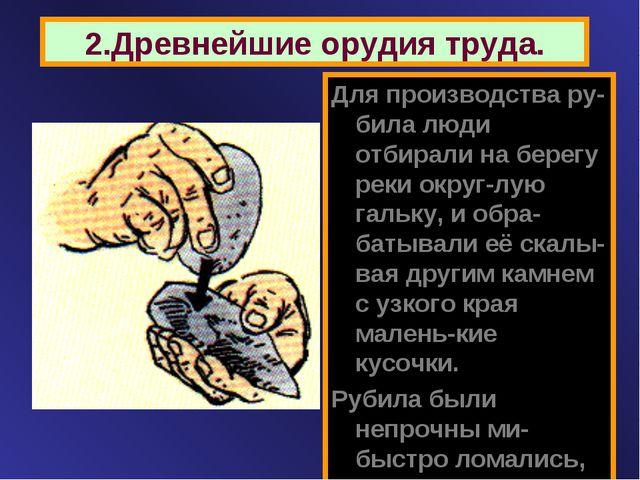 2.Древнейшие орудия труда. Для производства ру-била люди отбирали на берегу р...