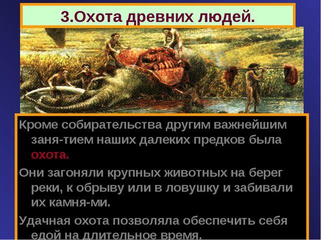 3.Охота древних людей. Кроме собирательства другим важнейшим заня-тием наших...