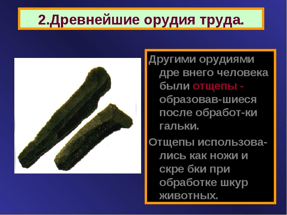 2.Древнейшие орудия труда. Другими орудиями дре внего человека были отщепы -...
