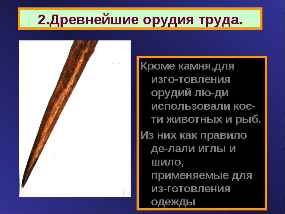 2.Древнейшие орудия труда. Кроме камня,для изго-товления орудий лю-ди использ...