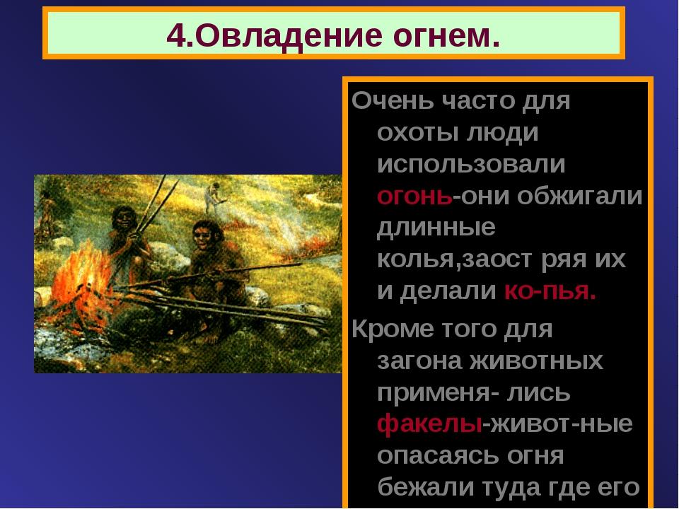 4.Овладение огнем. Очень часто для охоты люди использовали огонь-они обжигали...