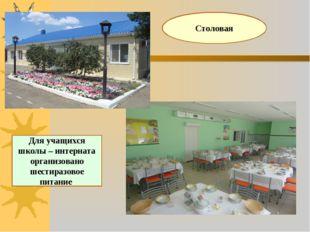 Для учащихся школы – интерната организовано шестиразовое питание Столовая