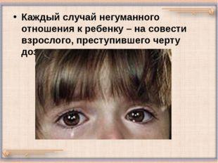Каждый случай негуманного отношения к ребенку – на совести взрослого, преступ