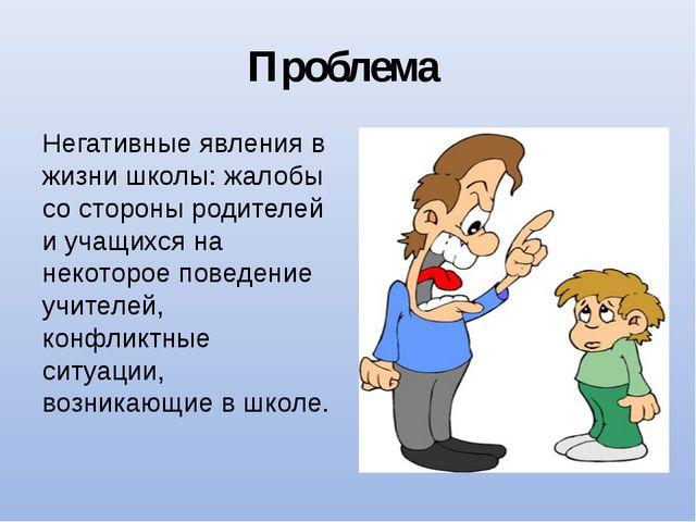 Проблема Негативные явления в жизни школы: жалобы со стороны родителей и учащ...