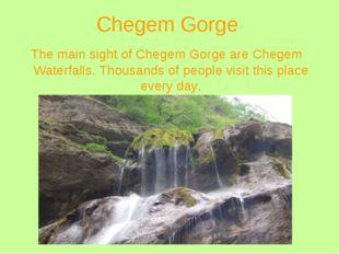Chegem Gorge The main sight of Chegem Gorge are Chegem Waterfalls. Thousands