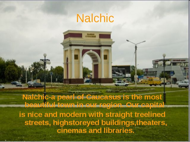 Nalchic Nalchic-a pearl of Caucasus is the most beautiful town in our region....