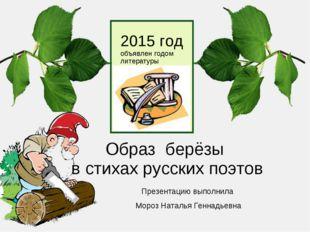 Образ берёзы в стихах русских поэтов Презентацию выполнила Мороз Наталья Генн